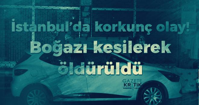 İstanbul'da korkunç olay! Boğazı kesilerek öldürüldü
