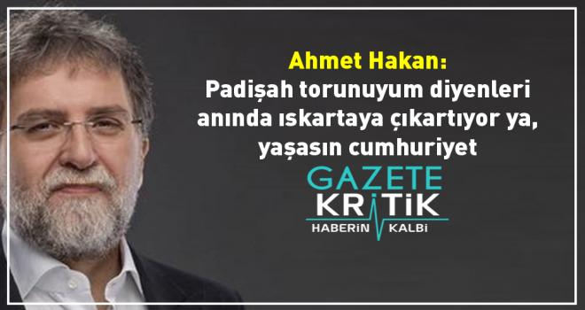 Ahmet Hakan: 'Padişah torunuyum' diyenleri anında ıskartaya çıkartıyor ya, yaşasın cumhuriyet