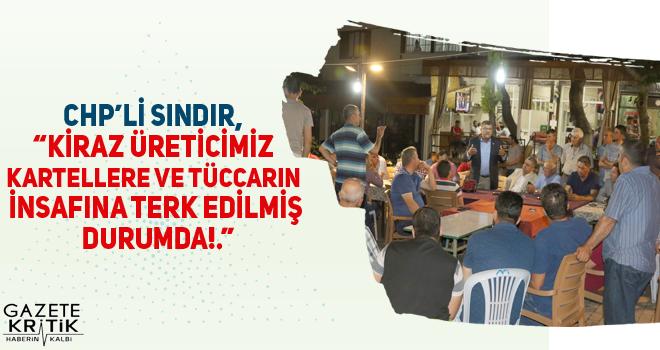 CHP'li Sındır, 'Kiraz üreticimiz kartellere ve tüccarın insafına terk edilmiş durumda!.'