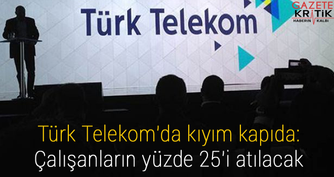 Türk Telekom'da kıyım kapıda: Çalışanların yüzde 25'i atılacak