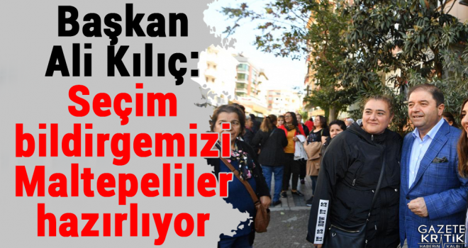 Başkan Ali Kılıç: Seçim bildirgemizi Maltepeliler hazırlıyor