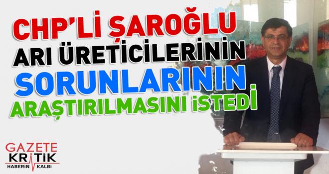 CHP'li Şaroğlu, arı üreticilerinin sorunlarının araştırılmasını istedi