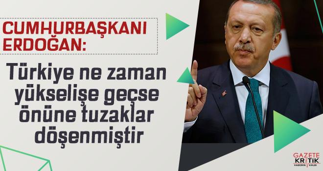 Cumhurbaşkanı Erdoğan: Türkiye ne zaman yükselişe geçse önüne tuzaklar döşenmiştir