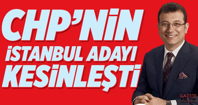 CHP'nin İstanbul adayı olduğu kesinleşti
