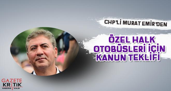 CHP'Lİ MURAT EMİR'DEN ÖZEL HALK OTOBÜSLERİ İÇİN KANUN TEKLİFİ