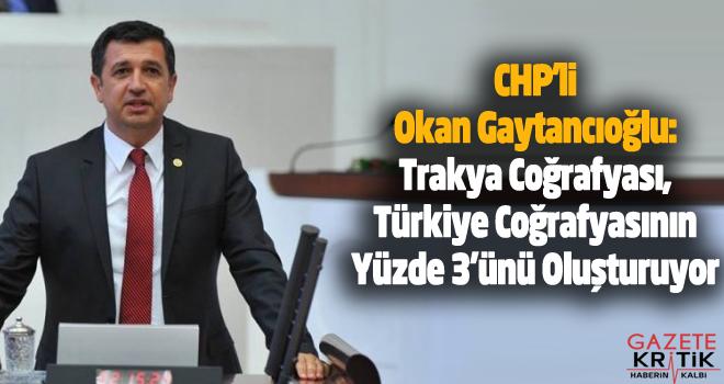 CHP'li Okan Gaytancıoğlu:Trakya Coğrafyası, Türkiye Coğrafyasının Yüzde 3'ünü Oluşturuyor