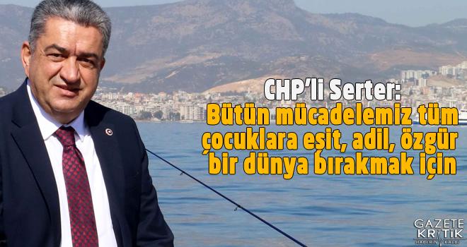 CHP'li Bedri Serter: Bütün mücadelemiz tüm çocuklara eşit, adil, özgür bir dünya bırakmak için