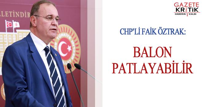 CHP'Lİ FAİK ÖZTRAK: BALON PATLAYABİLİR