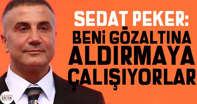 Sedat Peker: Beni gözaltına aldırmaya çalışıyorlar