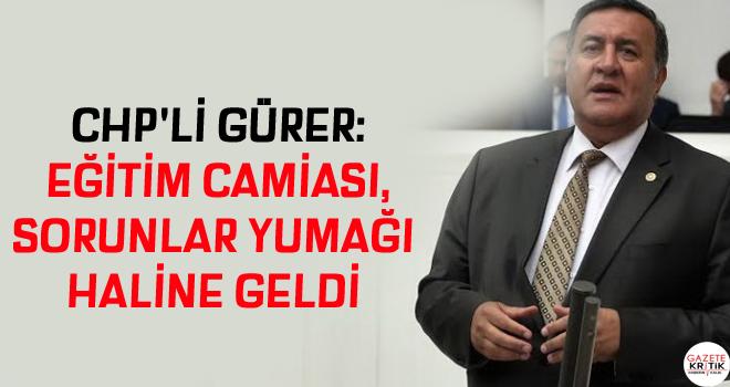 CHP'Lİ GÜRER: EĞİTİM CAMİASI, SORUNLAR YUMAĞI HALİNE GELDİ.