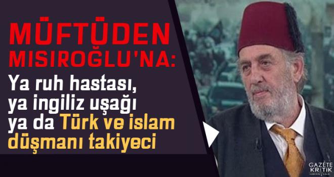 Müftüden Mısıroğlu'na: Ya ruh hastası, ya İngiliz uşağı ya da Türk ve İslam düşmanı takiyeci