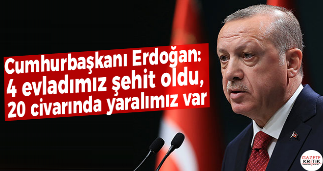 Cumhurbaşkanı Erdoğan: 4 evladımız şehit oldu, 20 civarında yaralımız var