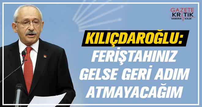 Kılıçdaroğlu: Feriştahınız gelse geri adım atmayacağım