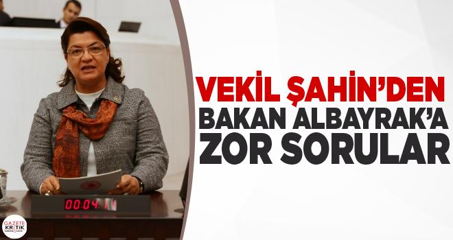 VEKİL ŞAHİN'DEN BAKAN ALBAYRAK'A ZOR SORULAR