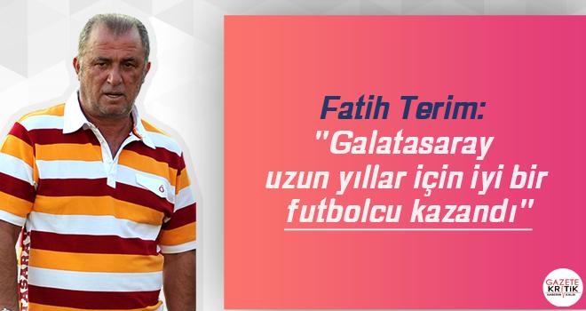 Fatih Terim: Galatasaray uzun yıllar için iyi bir futbolcu kazandı