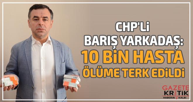 CHP'li Barış Yarkadaş:10 bin hasta ölüme terk edildi