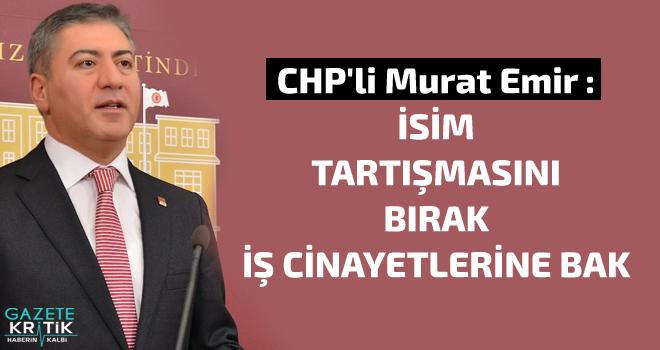 CHP'li Murat Emir : İSİM TARTIŞMASINI BIRAK İŞ CİNAYETLERİNE BAK
