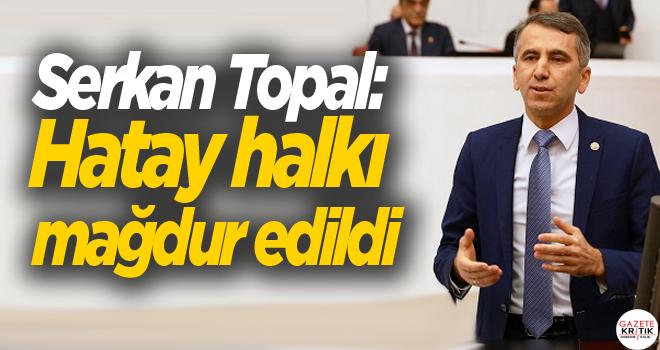 CHP'li Serkan Topal: Hatay halkı mağdur edildi