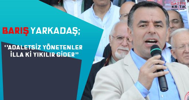 CHP'li Barış Yarkadaş; Adaletsiz yönetenler yıkılır gider…
