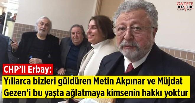 CHP'li Erbay: Yıllarca bizleri güldüren Metin Akpınar ve Müjdat Gezen'i bu yaşta ağlatmaya kimsenin hakkı yoktur