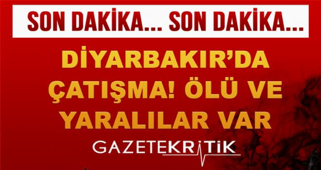 Diyarbakır'da çatışma! Ölü ve yaralılar var