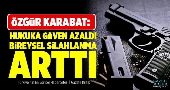 Özgür KARABAT; Hukuka Güven Azaldı, Bireysel Silahlanma Arttı!