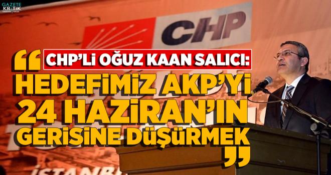 CHP'li Salıcı: Hedefimiz AKP'yi 24 Haziran'ın gerisine düşürmek