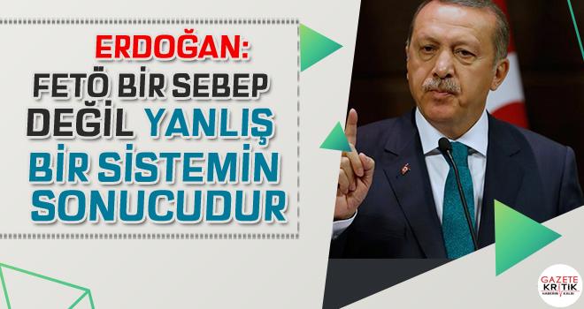 Erdoğan: FETÖ bir sebep değil yanlış bir sistemin sonucudur