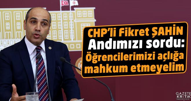CHP'li Fikret ŞAHİN Andımızı sordu:Öğrencilerimizi açlığa mahkum etmeyelim
