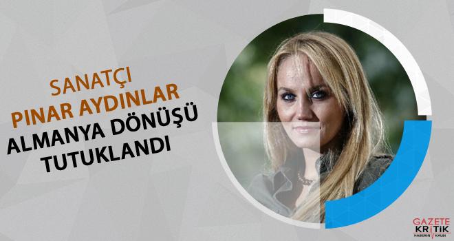 Sanatçı Pınar Aydınlar Almanya dönüşü tutuklandı