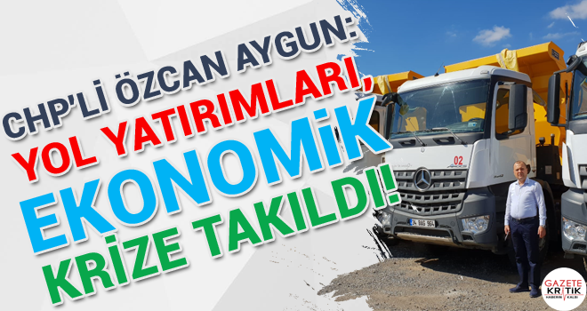 CHP'li Özcan Aygun:Yol yatırımları, ekonomik krize takıldı!