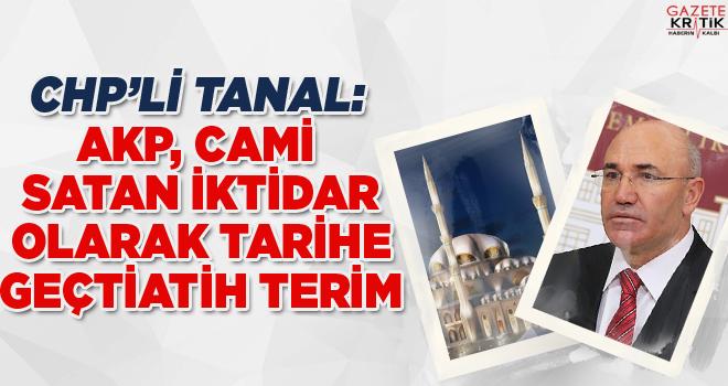 CHP'Lİ TANAL: AKP, CAMİ SATAN İKTİDAR OLARAK TARİHE GEÇTİ
