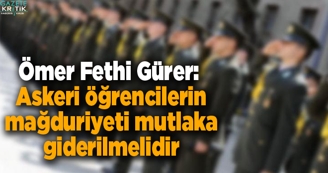 CHP'li Ömer Fethi Gürer: Askeri öğrencilerin mağduriyeti mutlaka giderilmelidir