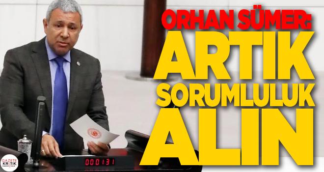 CHP'Lİ ORHAN SÜMER: ARTIK SORUMLULUK ALIN