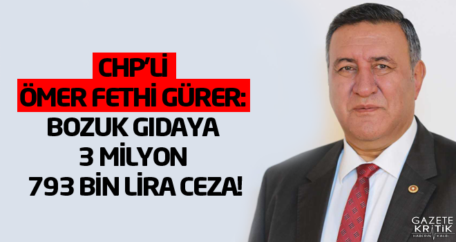 CHP'li Ömer Fethi Gürer: Bozuk gıdaya 3 milyon 793 bin lira ceza!