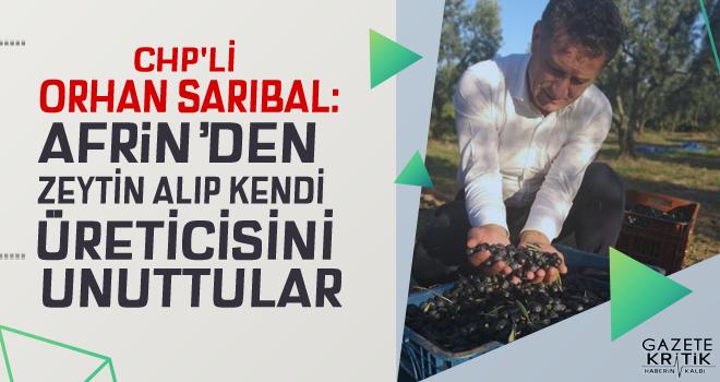 CHP'Lİ ORHAN SARIBAL:AFRİN'DEN ZEYTİN ALIP KENDİ ÜRETİCİSİNİ UNUTTULAR
