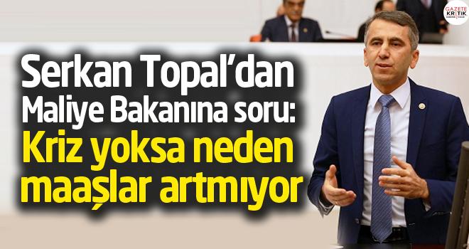 Serkan Topal'dan Maliye Bakanına soru: Kriz yoksa neden maaşlar artmıyor.