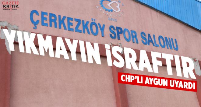 CHP'li İlhami Özcan Aygun: Çerkezköy Spor Salonu'nu yıkmayın, israftır!