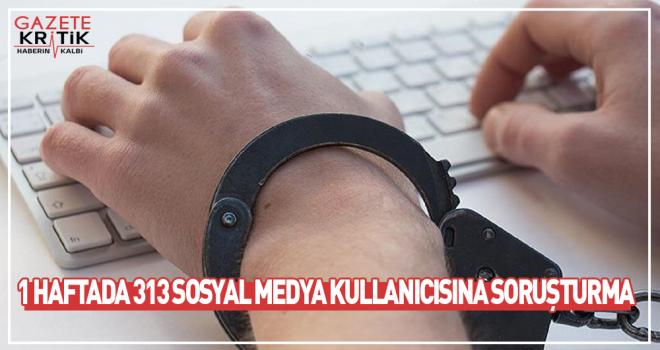 1 haftada 313 sosyal medya kullanıcısına soruşturma