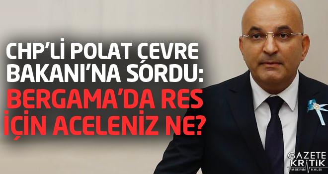 CHP'Lİ POLAT ÇEVRE BAKANI'NA SORDU: BERGAMA'DA RES İÇİN ACELENİZ NE?