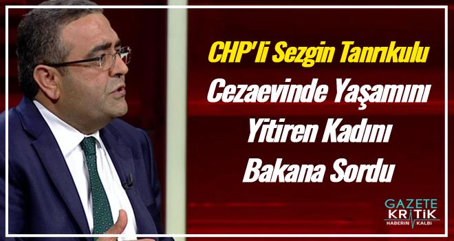 CHP'li Sezgin Tanrıkulu Cezaevinde Yaşamını Yitiren Kadını Bakana Sordu