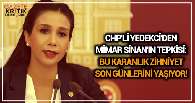 CHP'Lİ YEDEKCİ'DEN MİMAR SİNAN'IN TEPKİSİ: BU KARANLIK ZİHNİYET SON GÜNLERİNİ YAŞIYOR!
