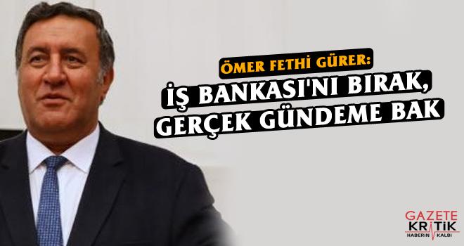 GÜRER: İŞ BANKASI'NI BIRAK, GERÇEK GÜNDEME BAK