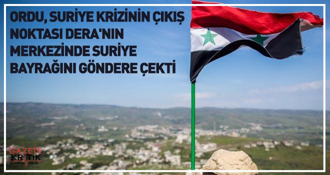 Ordu, Suriye krizinin çıkış noktası Dera'nın merkezinde Suriye bayrağını göndere çekti