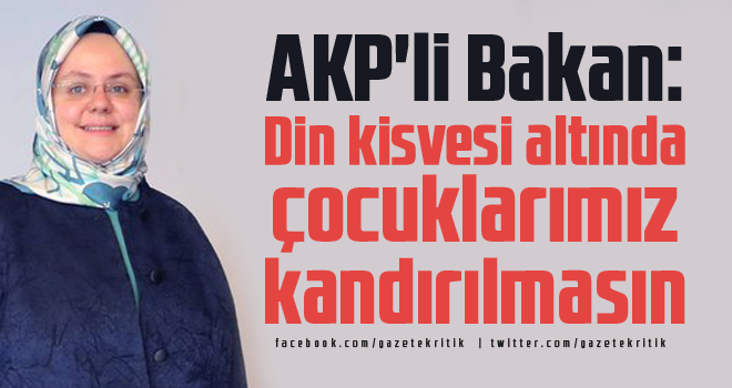 AKP'li Bakan: Din kisvesi altında çocuklarımız kandırılmasın