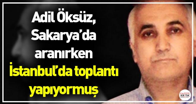 Adil Öksüz, Sakarya'da aranırken İstanbul'da toplantı yapıyormuş