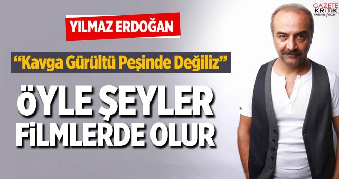 Yılmaz Erdoğan: Biz kavga gürültü peşinde değiliz, öyle şeyler filmlerde olur