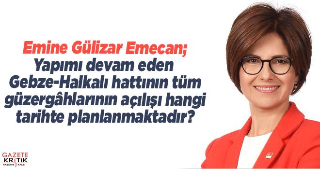 CHP'li Emine Gülizar Emecan;Yapımı devam eden Gebze-Halkalı hattının tüm güzergâhlarının açılışı hangi tarihte planlanmaktadır?