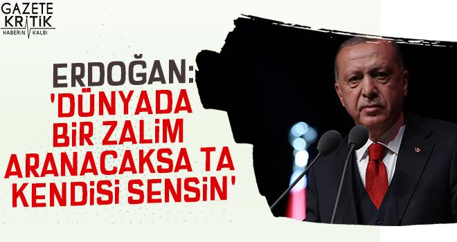 Cumhurbaşkanı Erdoğan: 'Dünyada bir zalim aranacaksa ta kendisi sensin'