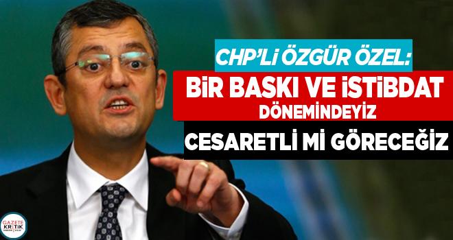CHP'li Özgür Özel: Bir baskı ve istibdat dönemindeyiz